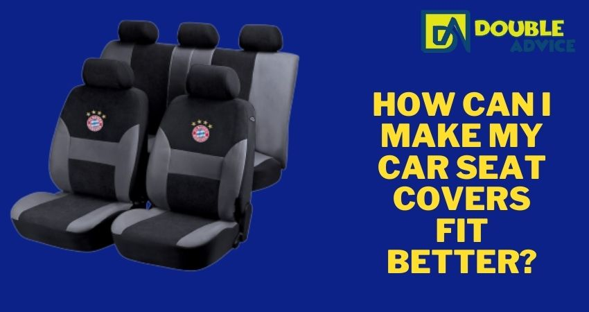 How can I make my car seat covers fit better?